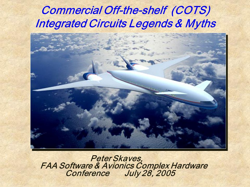Commercial Off-the-shelf (COTS) Integrated Circuits Legends & Myths Peter Skaves, FAA Software & Avionics Complex Hardware Conference July 28, 2005