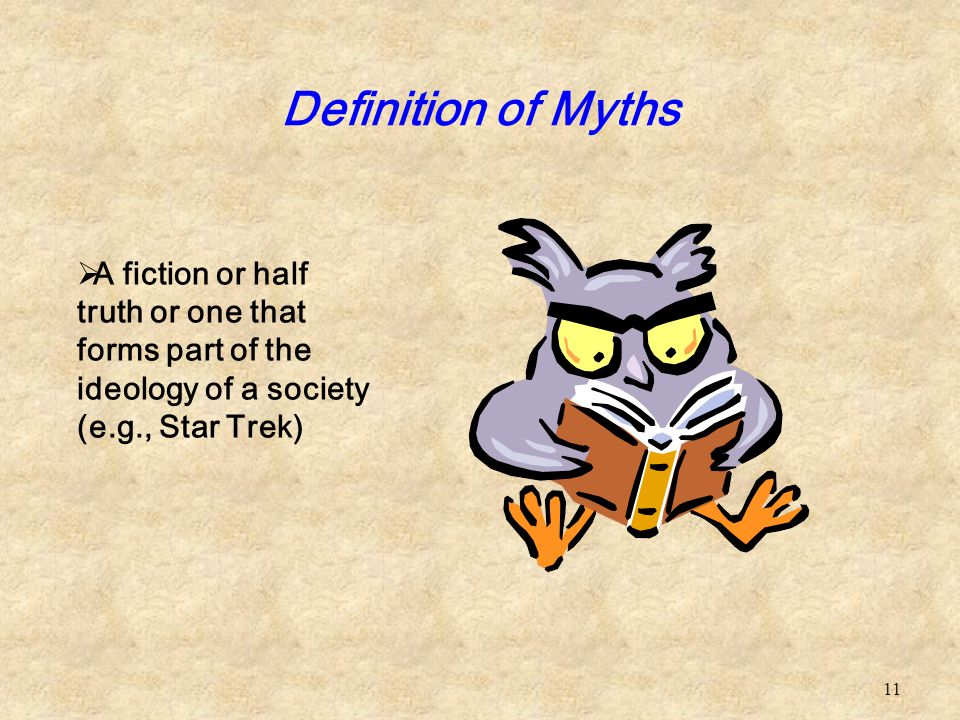 11 Definition of Myths  A fiction or half truth or one that forms part of the ideology of a society (e.g., Star Trek)