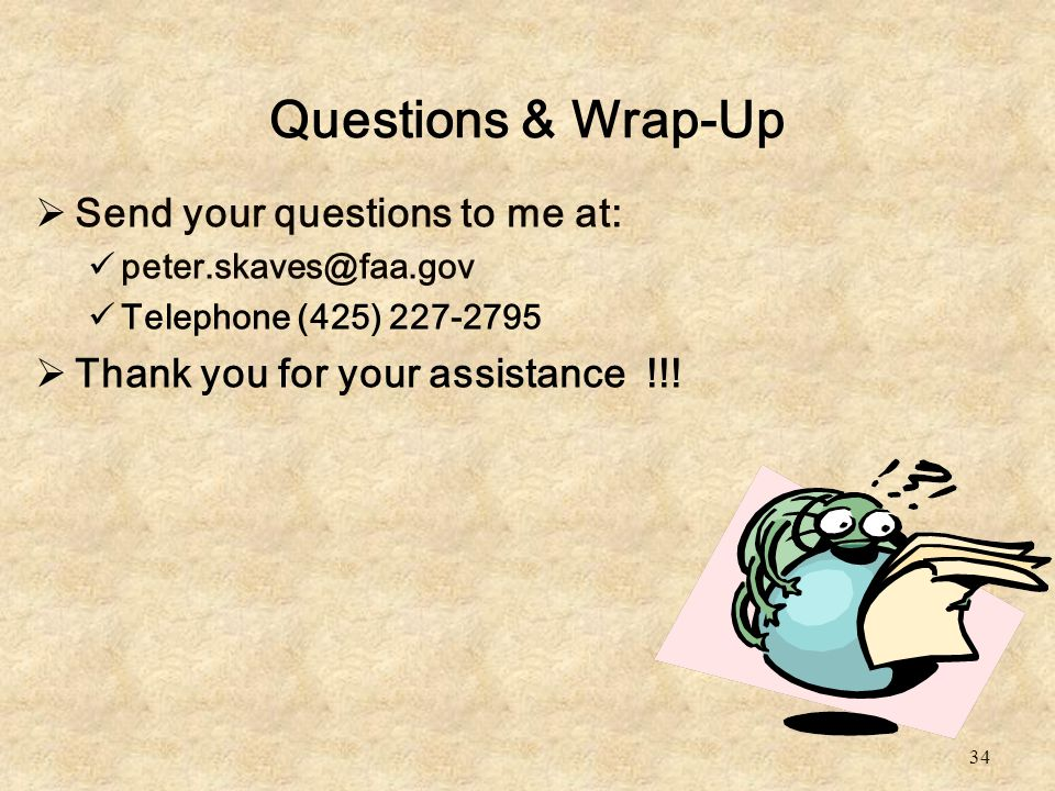 34 Questions & Wrap-Up  Send your questions to me at: peter.skaves@faa.gov Telephone (425) 227-2795  Thank you for your assistance !!!