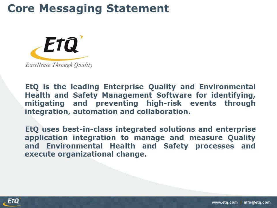 Aviation Safety Management Solution – Comprehensive integrated suite of modules built on the EtQ Reliance Platform to meet the needs of Aviation Safety Management standards and initiatives: – Features comprehensive set of utilities Document ControlChange Management Corrective ActionEmployee Training AuditsDeviations Incidents, Accidents and Safety ReportingMeetings FMEAMSDS Job Safety AnalysisCalibration & Maintenance Emergency PreparednessLegislative and Regulatory Requirements Monitoring and InspectionProject Control Risk/Hazard RegisterQuality Records What We Offer Centralized ReportingEtQ Designer Alerts and KPI ReportingConnection Profiles (Integration) Quantitative Risk AssessmentEscalation/Delegation Enterprise Configuration Center http://www.etq.com/modules/matrix.shtml