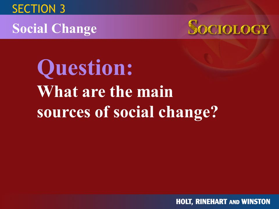 SECTION 3 Social Change Source of Social Change Example Social Consequence values and beliefs technology population diffusion physical environment wars and conquests