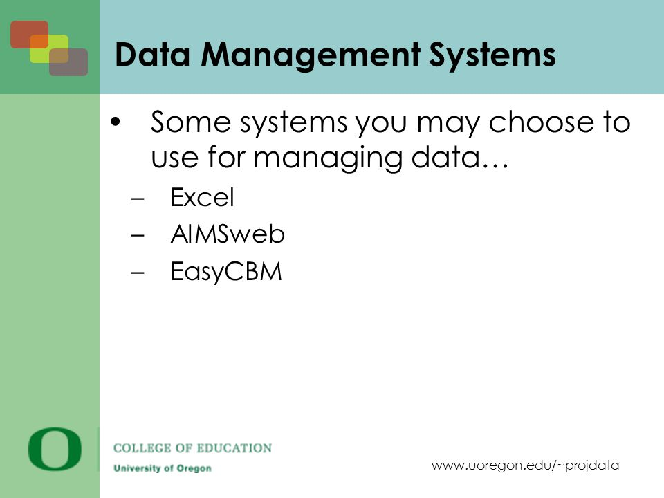 www.uoregon.edu/~projdata Data Management Systems Some systems you may choose to use for managing data… –Excel –AIMSweb –EasyCBM