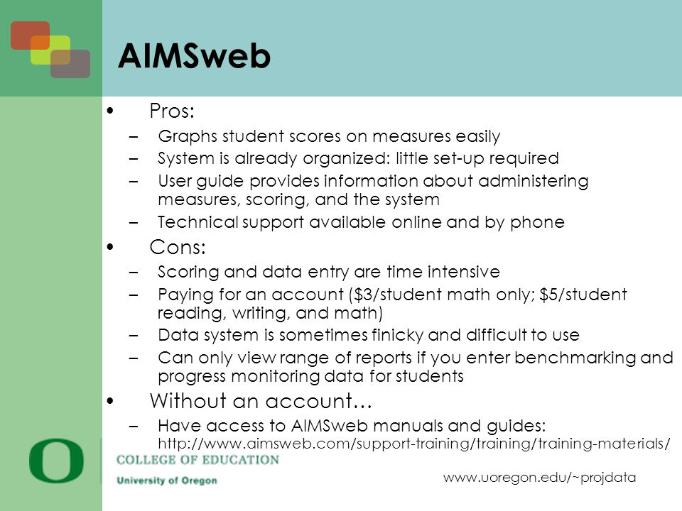 www.uoregon.edu/~projdata AIMSweb Pros: –Graphs student scores on measures easily –System is already organized: little set-up required –User guide provides information about administering measures, scoring, and the system –Technical support available online and by phone Cons: –Scoring and data entry are time intensive –Paying for an account ($3/student math only; $5/student reading, writing, and math) –Data system is sometimes finicky and difficult to use –Can only view range of reports if you enter benchmarking and progress monitoring data for students Without an account… –Have access to AIMSweb manuals and guides: http://www.aimsweb.com/support-training/training/training-materials/