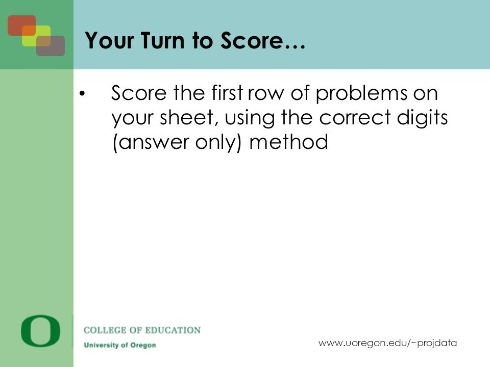 www.uoregon.edu/~projdata Your Turn to Score… Score the first row of problems on your sheet, using the correct digits (answer only) method