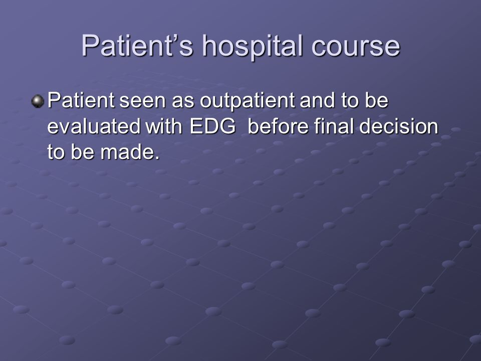 Patient's hospital course Patient seen as outpatient and to be evaluated with EDG before final decision to be made.