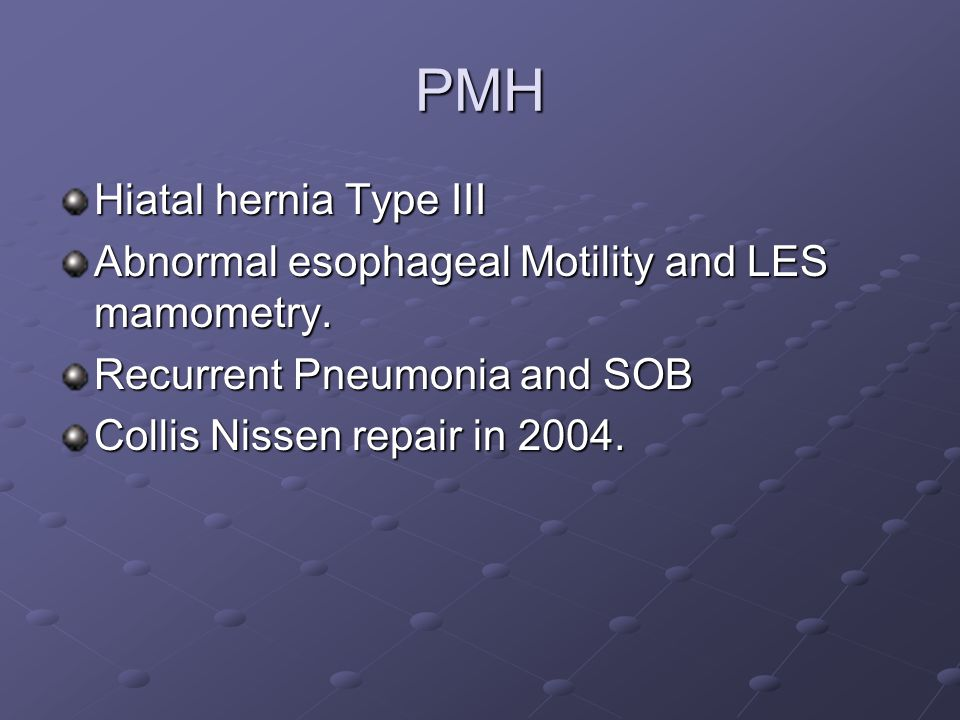 PMH Hiatal hernia Type III Abnormal esophageal Motility and LES mamometry.