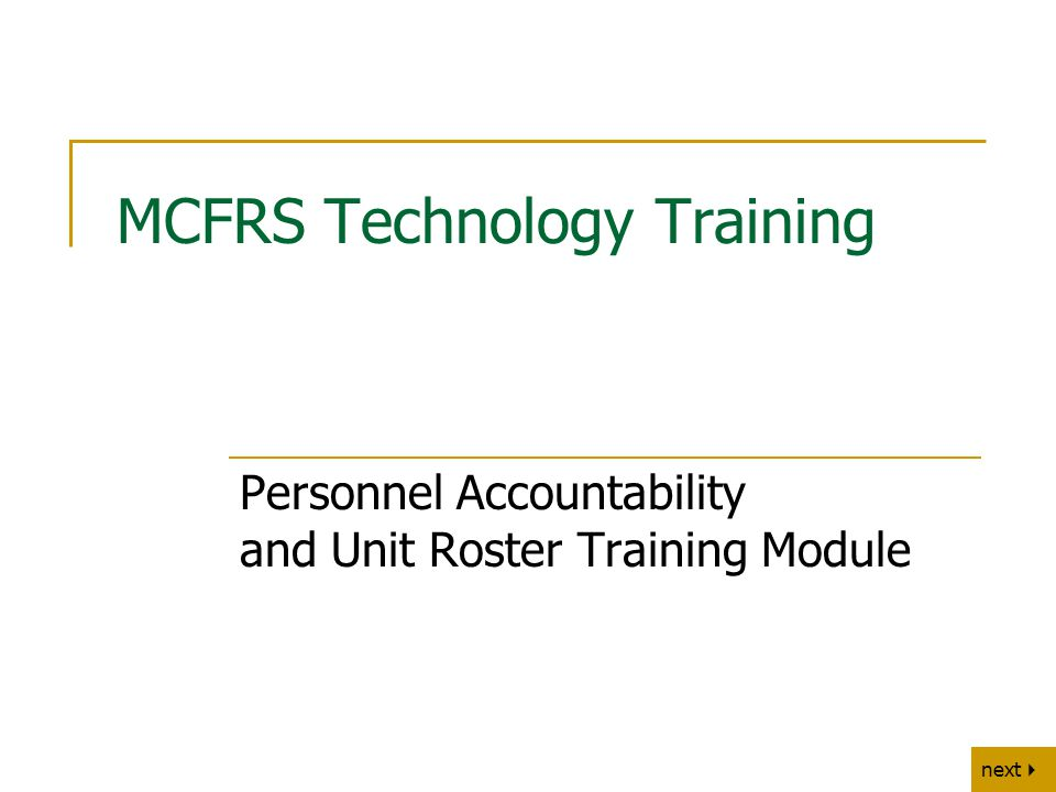 next   back MCFRS Technology Training Personnel Accountability and Unit Roster Training Module
