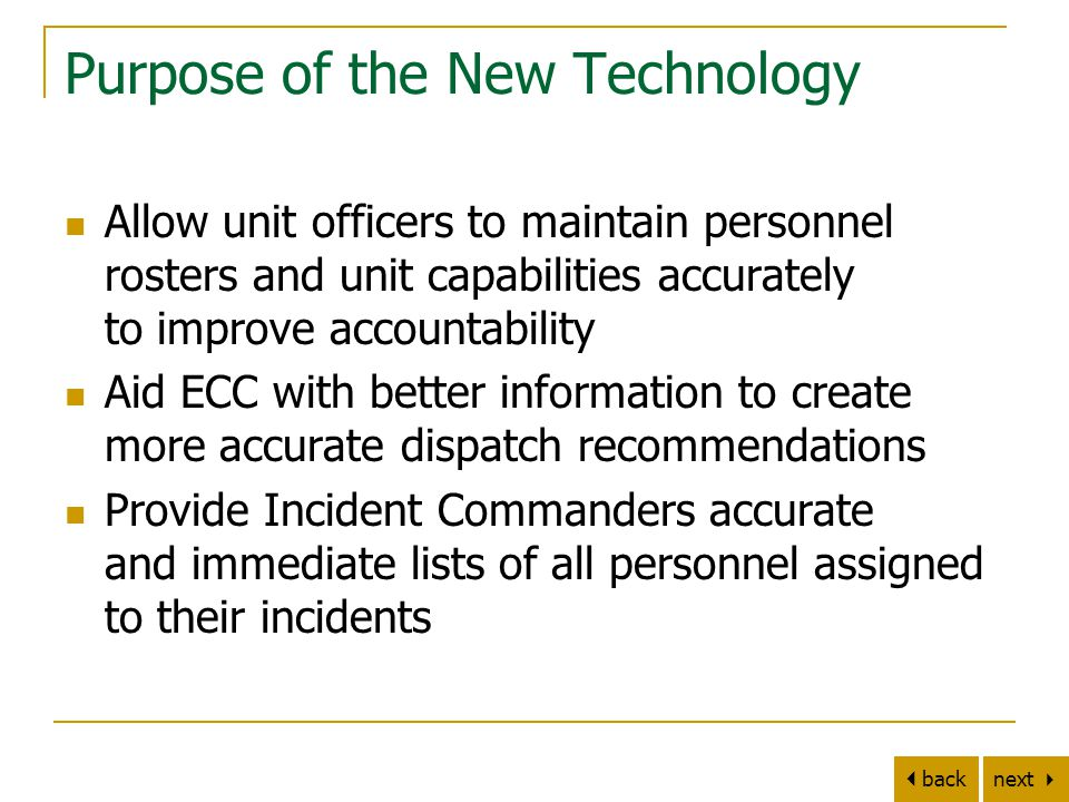 next   back Purpose of the New Technology Allow unit officers to maintain personnel rosters and unit capabilities accurately to improve accountability Aid ECC with better information to create more accurate dispatch recommendations Provide Incident Commanders accurate and immediate lists of all personnel assigned to their incidents