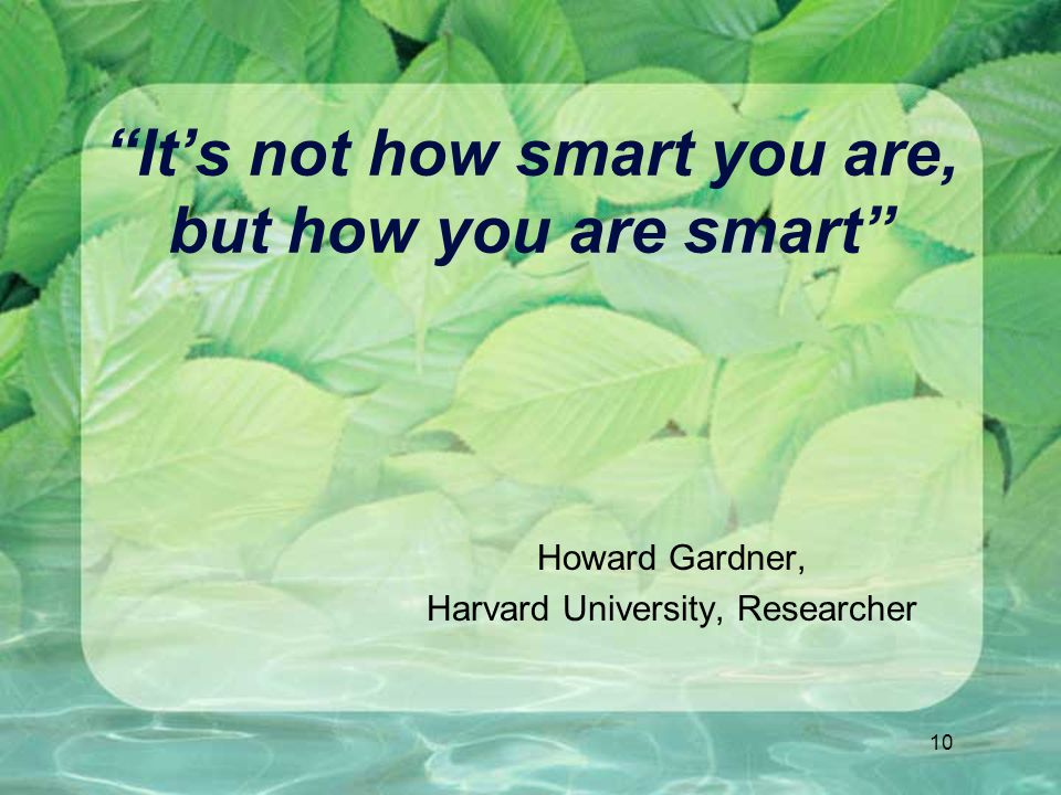 10 It's not how smart you are, but how you are smart Howard Gardner, Harvard University, Researcher
