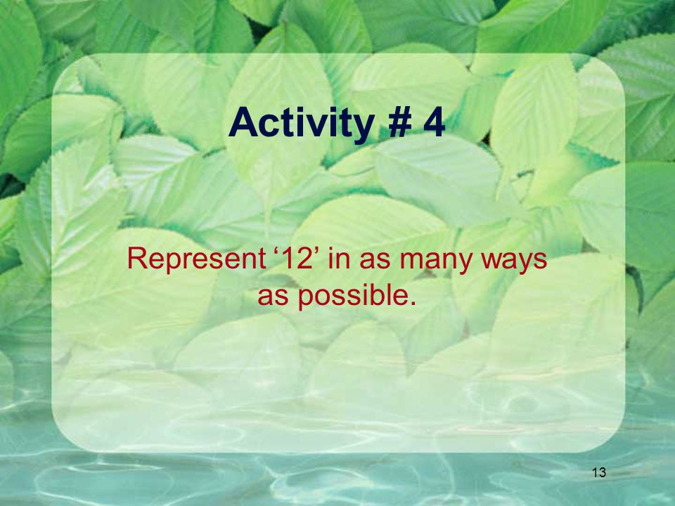 13 Activity # 4 Represent '12' in as many ways as possible.