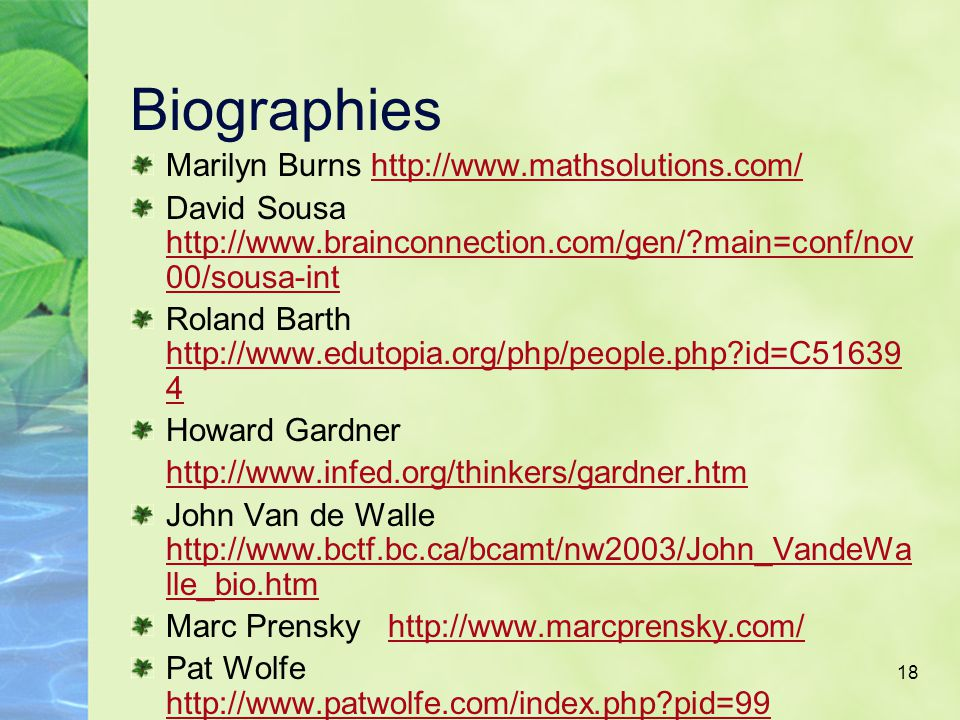 18 Biographies Marilyn Burns http://www.mathsolutions.com/ David Sousa http://www.brainconnection.com/gen/?main=conf/nov 00/sousa-int Roland Barth http://www.edutopia.org/php/people.php?id=C51639 4 Howard Gardner http://www.infed.org/thinkers/gardner.htm John Van de Walle http://www.bctf.bc.ca/bcamt/nw2003/John_VandeWa lle_bio.htm Marc Prensky http://www.marcprensky.com/ Pat Wolfe http://www.patwolfe.com/index.php?pid=99