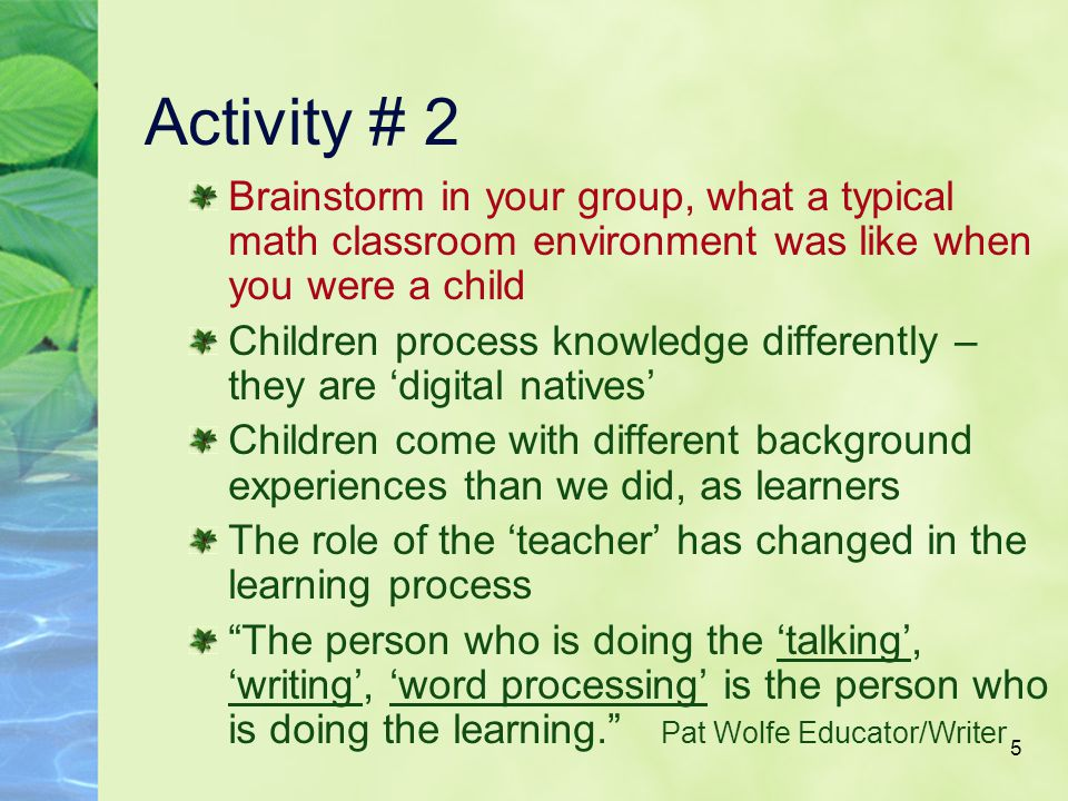 5 Activity # 2 Brainstorm in your group, what a typical math classroom environment was like when you were a child Children process knowledge differently – they are 'digital natives' Children come with different background experiences than we did, as learners The role of the 'teacher' has changed in the learning process The person who is doing the 'talking', 'writing', 'word processing' is the person who is doing the learning. Pat Wolfe Educator/Writer