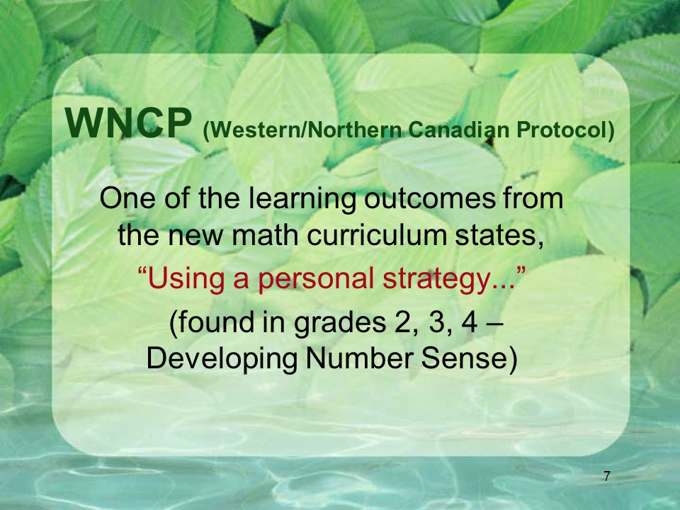 7 WNCP (Western/Northern Canadian Protocol) One of the learning outcomes from the new math curriculum states, Using a personal strategy... (found in grades 2, 3, 4 – Developing Number Sense)