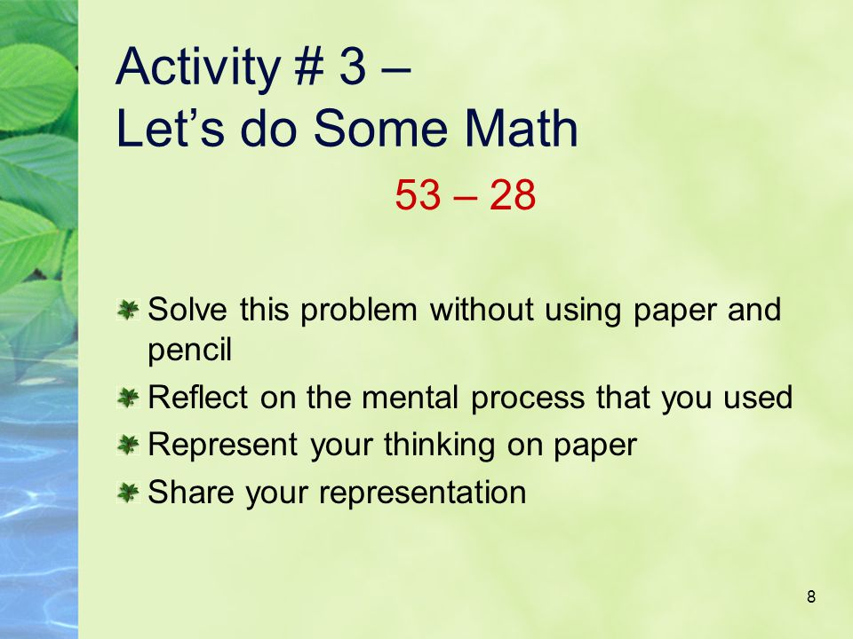 8 Activity # 3 – Let's do Some Math 53 – 28 Solve this problem without using paper and pencil Reflect on the mental process that you used Represent your thinking on paper Share your representation