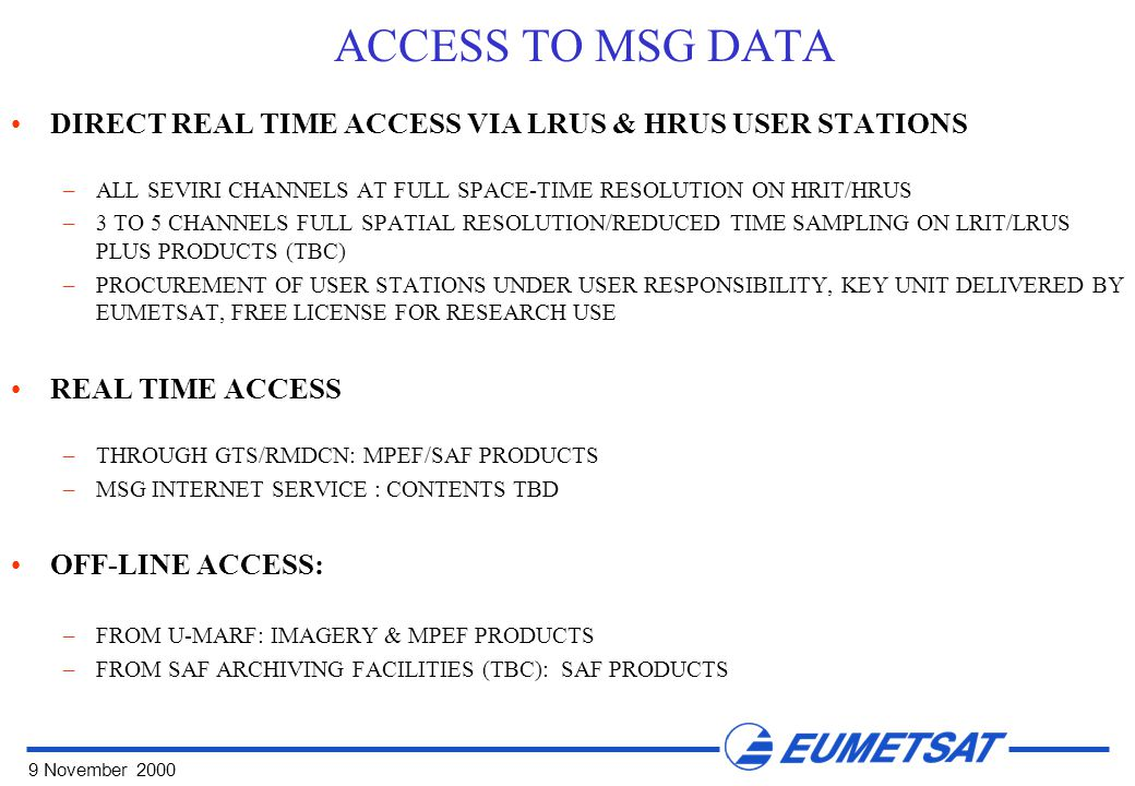 9 November 2000 ACCESS TO MSG DATA DIRECT REAL TIME ACCESS VIA LRUS & HRUS USER STATIONS –ALL SEVIRI CHANNELS AT FULL SPACE-TIME RESOLUTION ON HRIT/HRUS –3 TO 5 CHANNELS FULL SPATIAL RESOLUTION/REDUCED TIME SAMPLING ON LRIT/LRUS PLUS PRODUCTS (TBC) –PROCUREMENT OF USER STATIONS UNDER USER RESPONSIBILITY, KEY UNIT DELIVERED BY EUMETSAT, FREE LICENSE FOR RESEARCH USE REAL TIME ACCESS –THROUGH GTS/RMDCN: MPEF/SAF PRODUCTS –MSG INTERNET SERVICE : CONTENTS TBD OFF-LINE ACCESS: –FROM U-MARF: IMAGERY & MPEF PRODUCTS –FROM SAF ARCHIVING FACILITIES (TBC): SAF PRODUCTS
