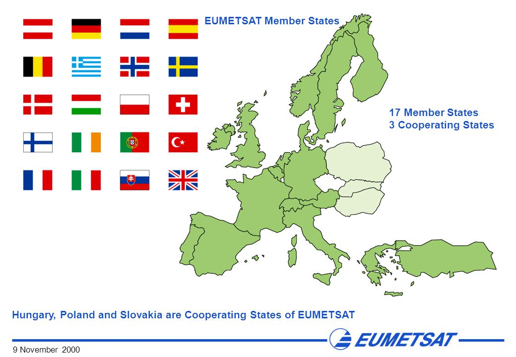 9 November 2000 Hungary, Poland and Slovakia are Cooperating States of EUMETSAT 17 Member States 3 Cooperating States EUMETSAT Member States