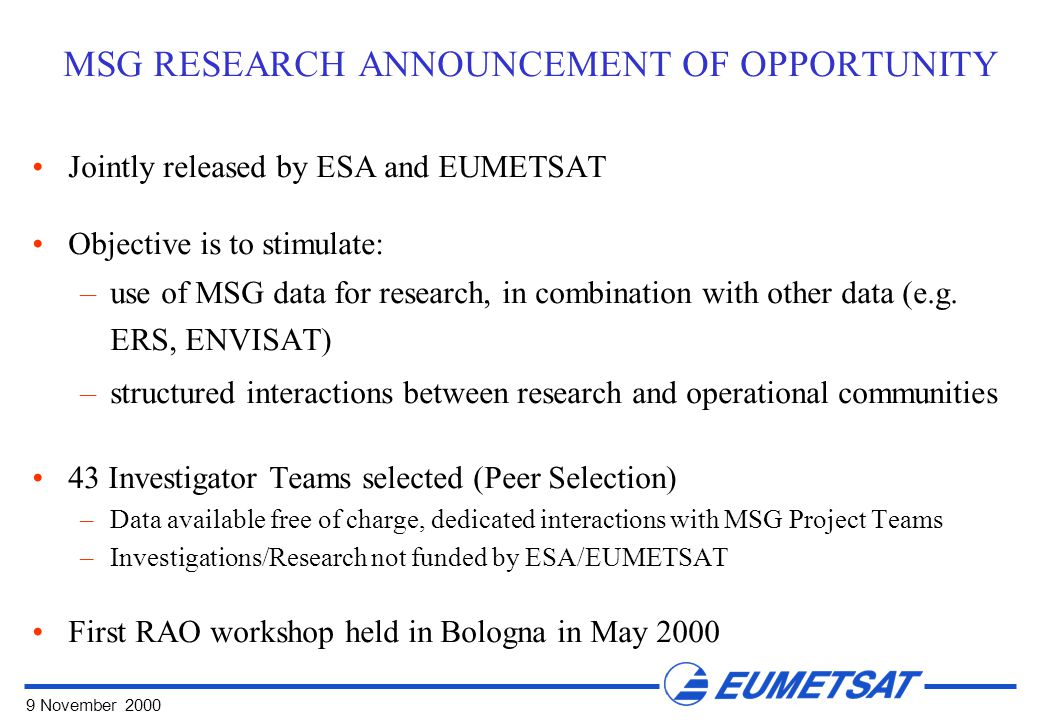 9 November 2000 MSG RESEARCH ANNOUNCEMENT OF OPPORTUNITY Jointly released by ESA and EUMETSAT Objective is to stimulate: –use of MSG data for research, in combination with other data (e.g.