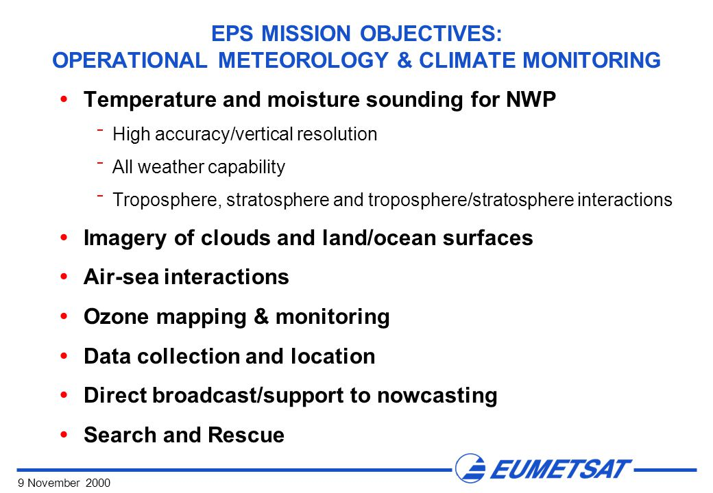 9 November 2000 EPS MISSION OBJECTIVES: OPERATIONAL METEOROLOGY & CLIMATE MONITORING  Temperature and moisture sounding for NWP  High accuracy/vertical resolution  All weather capability  Troposphere, stratosphere and troposphere/stratosphere interactions  Imagery of clouds and land/ocean surfaces  Air-sea interactions  Ozone mapping & monitoring  Data collection and location  Direct broadcast/support to nowcasting  Search and Rescue