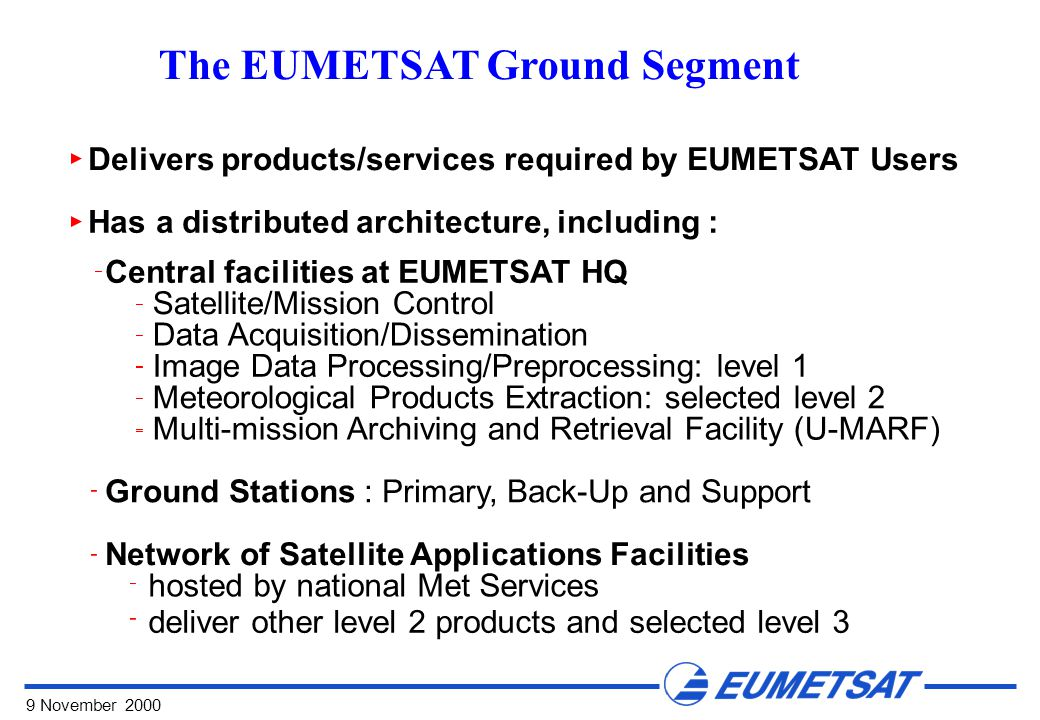 9 November 2000 The EUMETSAT Ground Segment Delivers products/services required by EUMETSAT Users Has a distributed architecture, including : Central facilities at EUMETSAT HQ Satellite/Mission Control Data Acquisition/Dissemination Image Data Processing/Preprocessing: level 1 Meteorological Products Extraction: selected level 2 Multi-mission Archiving and Retrieval Facility (U-MARF) Ground Stations : Primary, Back-Up and Support Network of Satellite Applications Facilities hosted by national Met Services deliver other level 2 products and selected level 3