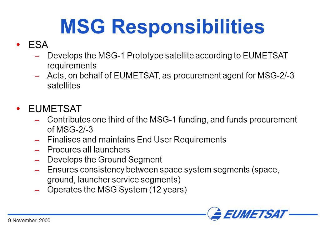 9 November 2000 MSG Responsibilities  ESA –Develops the MSG-1 Prototype satellite according to EUMETSAT requirements –Acts, on behalf of EUMETSAT, as