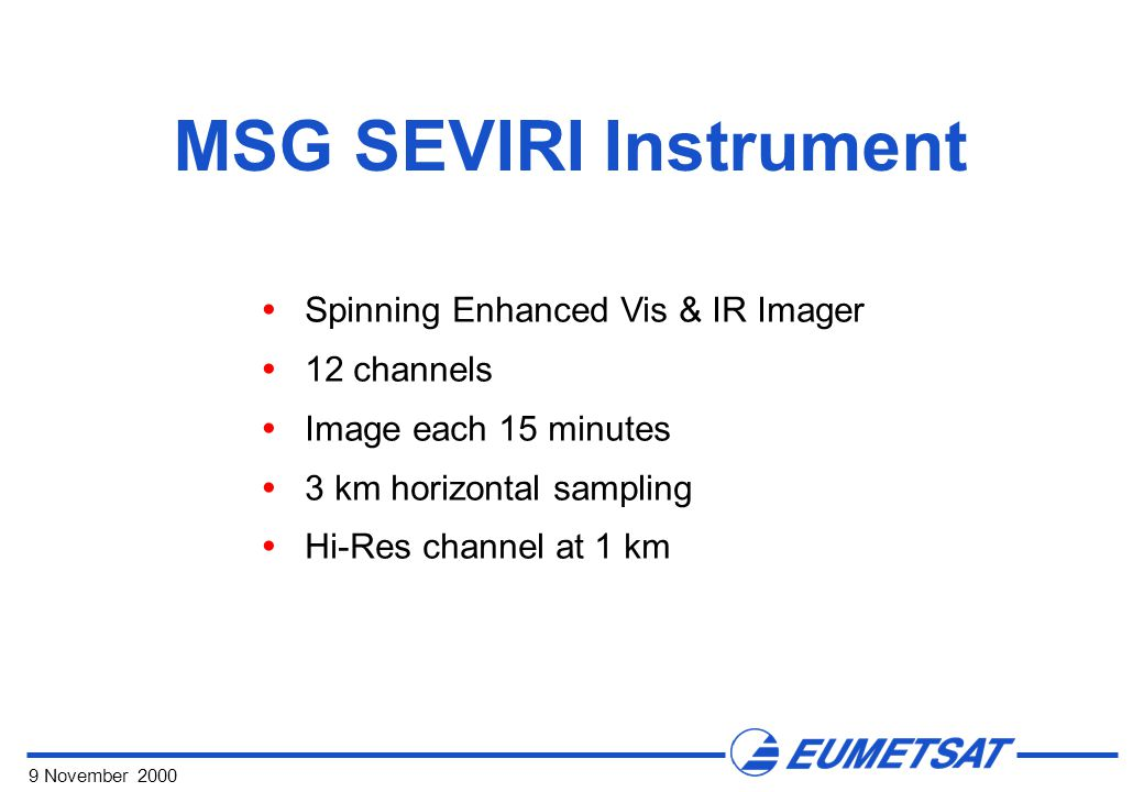 9 November 2000  Spinning Enhanced Vis & IR Imager  12 channels  Image each 15 minutes  3 km horizontal sampling  Hi-Res channel at 1 km MSG SEVIRI Instrument