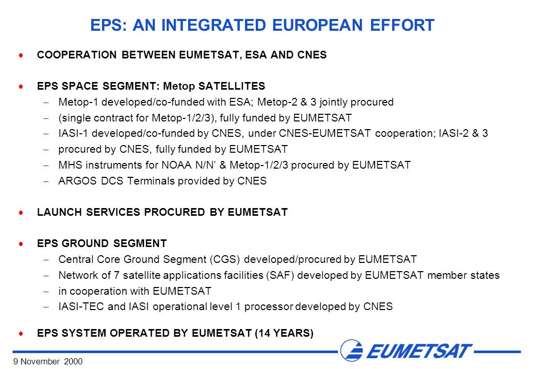 9 November 2000 EPS: AN INTEGRATED EUROPEAN EFFORT  COOPERATION BETWEEN EUMETSAT, ESA AND CNES  EPS SPACE SEGMENT: Metop SATELLITES  Metop-1 developed/co-funded with ESA; Metop-2 & 3 jointly procured  (single contract for Metop-1/2/3), fully funded by EUMETSAT  IASI-1 developed/co-funded by CNES, under CNES-EUMETSAT cooperation; IASI-2 & 3  procured by CNES, fully funded by EUMETSAT  MHS instruments for NOAA N/N' & Metop-1/2/3 procured by EUMETSAT  ARGOS DCS Terminals provided by CNES  LAUNCH SERVICES PROCURED BY EUMETSAT  EPS GROUND SEGMENT  Central Core Ground Segment (CGS) developed/procured by EUMETSAT  Network of 7 satellite applications facilities (SAF) developed by EUMETSAT member states  in cooperation with EUMETSAT  IASI-TEC and IASI operational level 1 processor developed by CNES  EPS SYSTEM OPERATED BY EUMETSAT (14 YEARS)