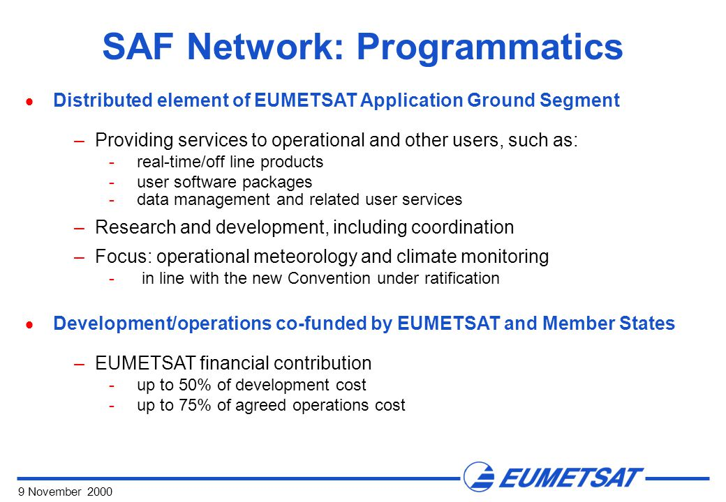 9 November 2000 SAF Network: Programmatics  Distributed element of EUMETSAT Application Ground Segment –Providing services to operational and other u