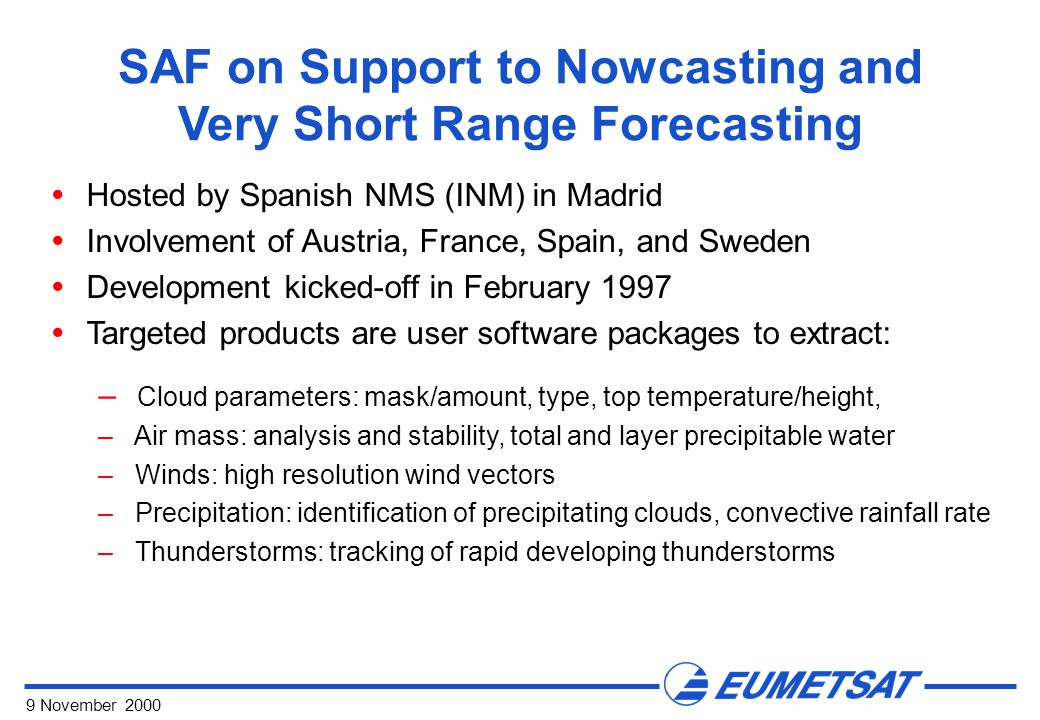 9 November 2000 SAF on Support to Nowcasting and Very Short Range Forecasting  Hosted by Spanish NMS (INM) in Madrid  Involvement of Austria, France, Spain, and Sweden  Development kicked-off in February 1997  Targeted products are user software packages to extract: – Cloud parameters: mask/amount, type, top temperature/height, – Air mass: analysis and stability, total and layer precipitable water – Winds: high resolution wind vectors – Precipitation: identification of precipitating clouds, convective rainfall rate – Thunderstorms: tracking of rapid developing thunderstorms