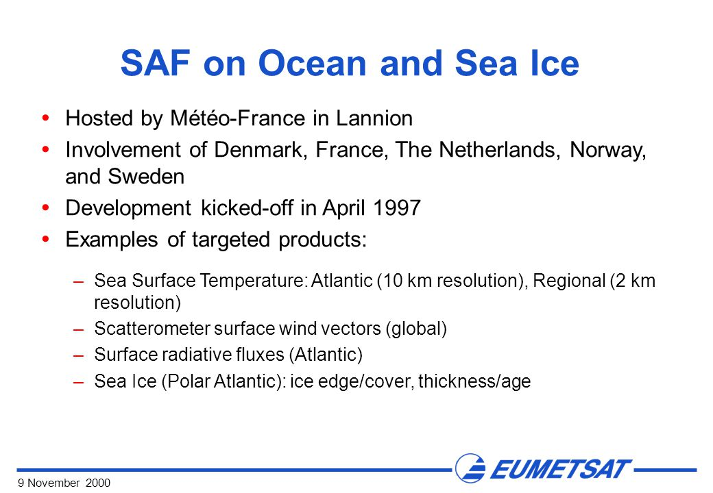 9 November 2000 SAF on Ocean and Sea Ice  Hosted by Météo-France in Lannion  Involvement of Denmark, France, The Netherlands, Norway, and Sweden  Development kicked-off in April 1997  Examples of targeted products: –Sea Surface Temperature: Atlantic (10 km resolution), Regional (2 km resolution) –Scatterometer surface wind vectors (global) –Surface radiative fluxes (Atlantic) –Sea Ice (Polar Atlantic): ice edge/cover, thickness/age
