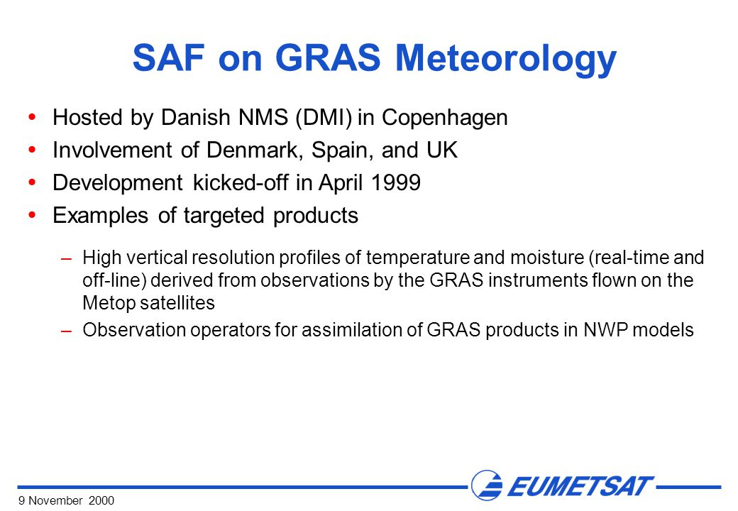 9 November 2000 SAF on GRAS Meteorology  Hosted by Danish NMS (DMI) in Copenhagen  Involvement of Denmark, Spain, and UK  Development kicked-off in April 1999  Examples of targeted products –High vertical resolution profiles of temperature and moisture (real-time and off-line) derived from observations by the GRAS instruments flown on the Metop satellites –Observation operators for assimilation of GRAS products in NWP models