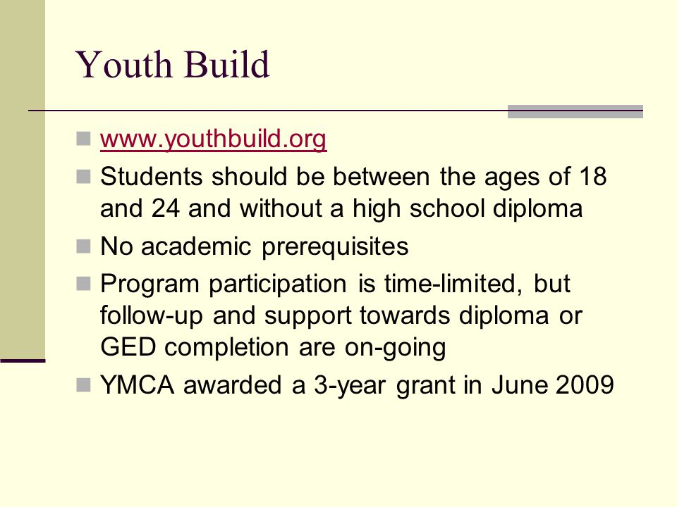 Youth Build www.youthbuild.org Students should be between the ages of 18 and 24 and without a high school diploma No academic prerequisites Program participation is time-limited, but follow-up and support towards diploma or GED completion are on-going YMCA awarded a 3-year grant in June 2009