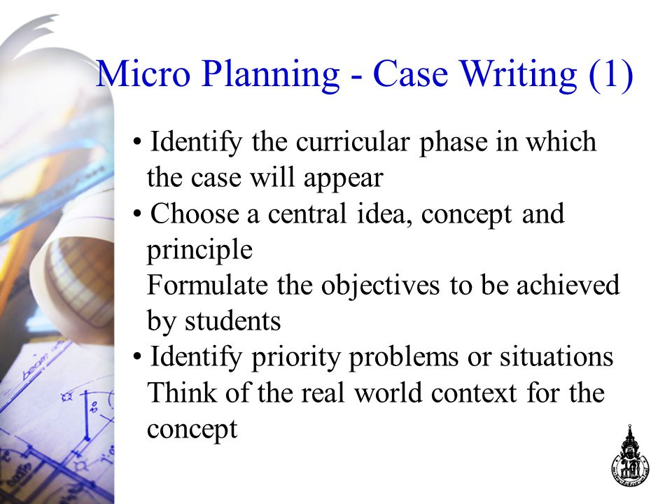 Micro Planning - Case Writing (1) Identify the curricular phase in which the case will appear Choose a central idea, concept and principle Formulate the objectives to be achieved by students Identify priority problems or situations Think of the real world context for the concept