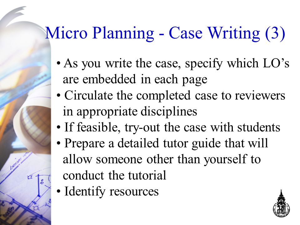 Micro Planning - Case Writing (3) As you write the case, specify which LO's are embedded in each page Circulate the completed case to reviewers in appropriate disciplines If feasible, try-out the case with students Prepare a detailed tutor guide that will allow someone other than yourself to conduct the tutorial Identify resources