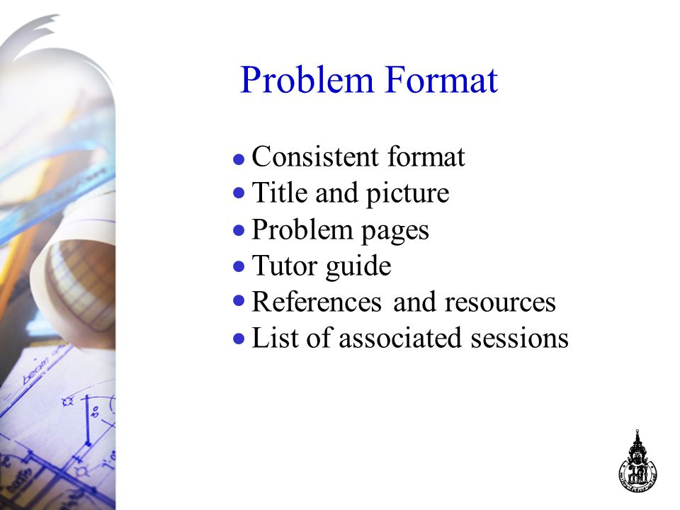 Problem Format Consistent format Title and picture Problem pages Tutor guide References and resources List of associated sessions