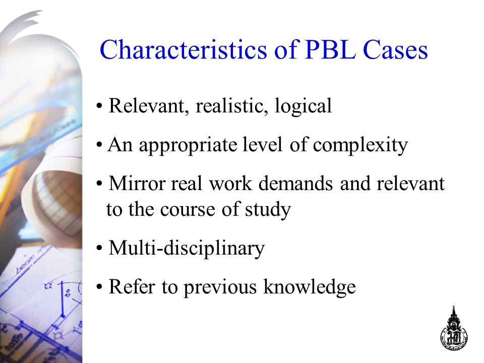 Characteristics of PBL Cases Relevant, realistic, logical An appropriate level of complexity Mirror real work demands and relevant to the course of study Multi-disciplinary Refer to previous knowledge
