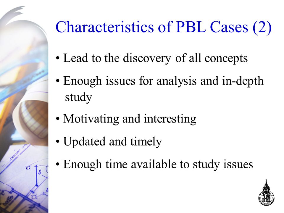 Lead to the discovery of all concepts Enough issues for analysis and in-depth study Motivating and interesting Updated and timely Enough time available to study issues Characteristics of PBL Cases (2)