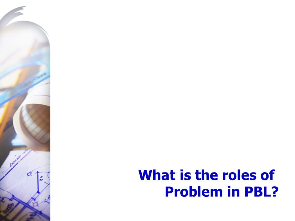 What is the roles of Problem in PBL?