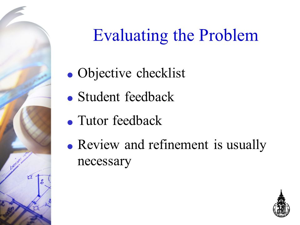 Evaluating the Problem Objective checklist Student feedback Tutor feedback Review and refinement is usually necessary