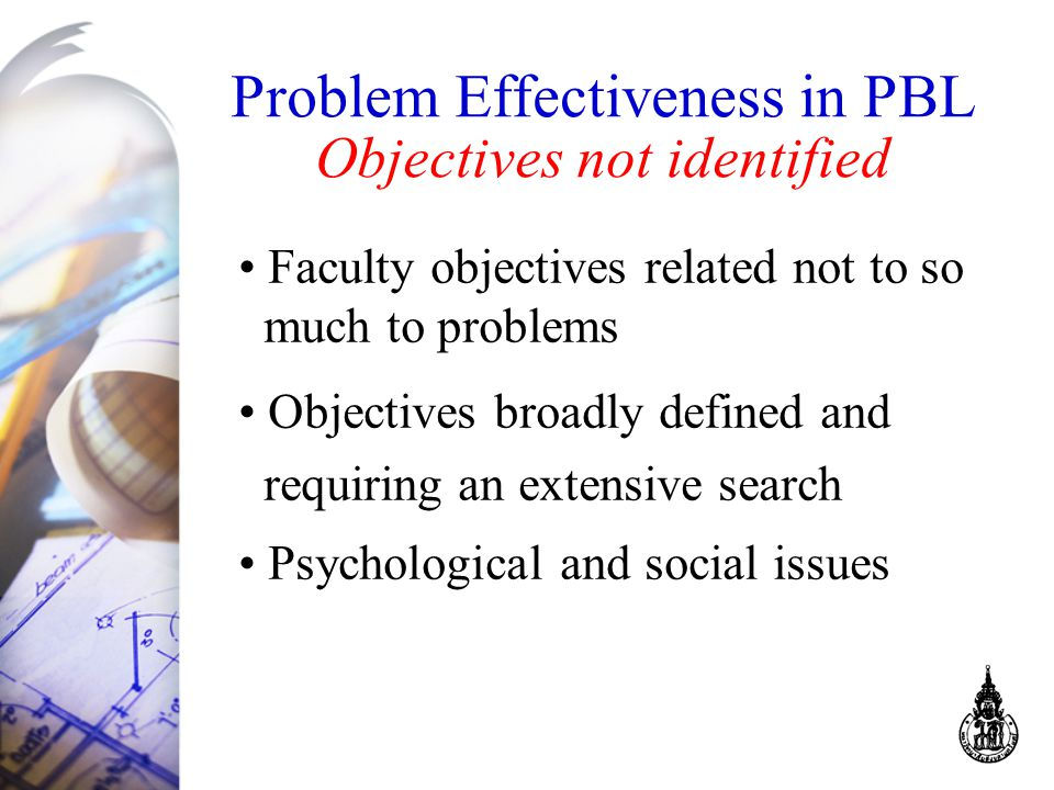 Problem Effectiveness in PBL Objectives not identified Faculty objectives related not to so much to problems Objectives broadly defined and requiring an extensive search Psychological and social issues