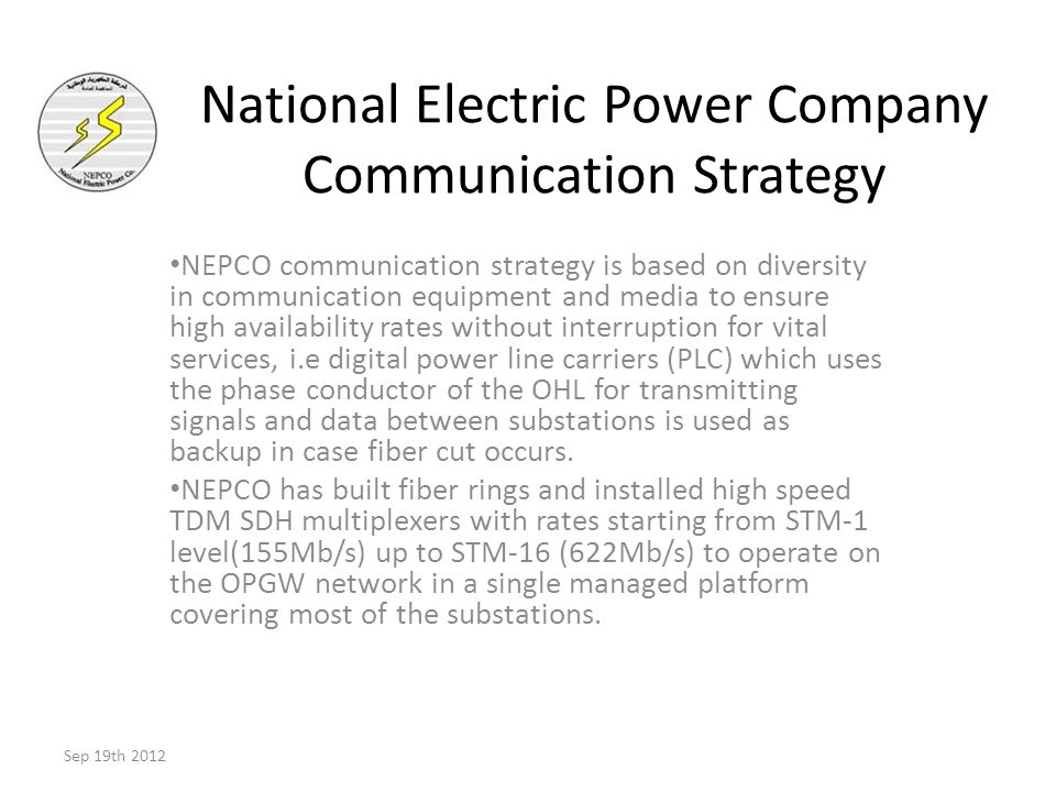 NEPCO communication strategy is based on diversity in communication equipment and media to ensure high availability rates without interruption for vital services, i.e digital power line carriers (PLC) which uses the phase conductor of the OHL for transmitting signals and data between substations is used as backup in case fiber cut occurs.