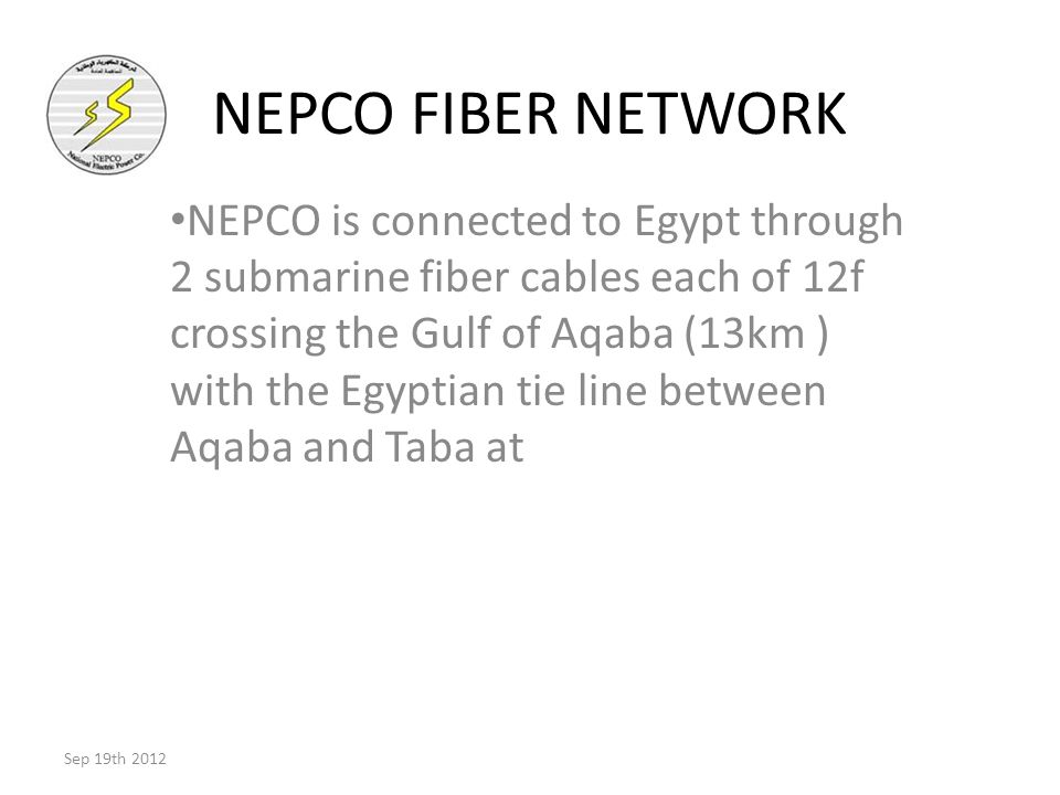 NEPCO FIBER NETWORK NEPCO is connected to Egypt through 2 submarine fiber cables each of 12f crossing the Gulf of Aqaba (13km ) with the Egyptian tie line between Aqaba and Taba at Sep 19th 2012