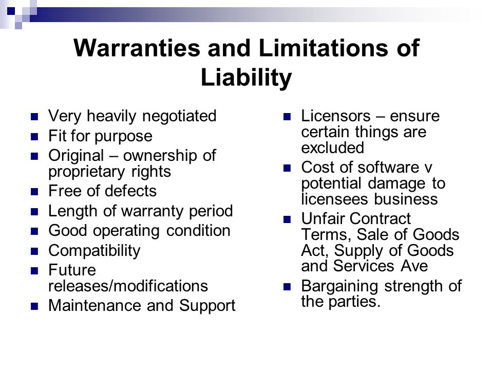 Warranties and Limitations of Liability Very heavily negotiated Fit for purpose Original – ownership of proprietary rights Free of defects Length of warranty period Good operating condition Compatibility Future releases/modifications Maintenance and Support Licensors – ensure certain things are excluded Cost of software v potential damage to licensees business Unfair Contract Terms, Sale of Goods Act, Supply of Goods and Services Ave Bargaining strength of the parties.