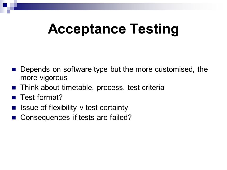 Acceptance Testing Depends on software type but the more customised, the more vigorous Think about timetable, process, test criteria Test format.