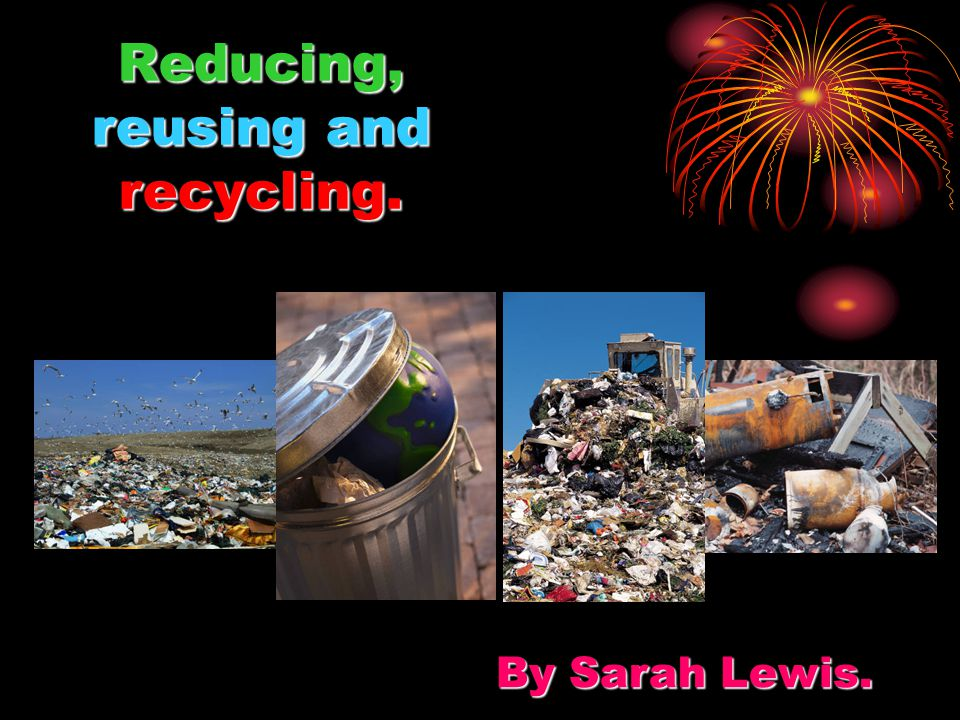 Reducing, reusing and recycling. By Sarah Lewis.