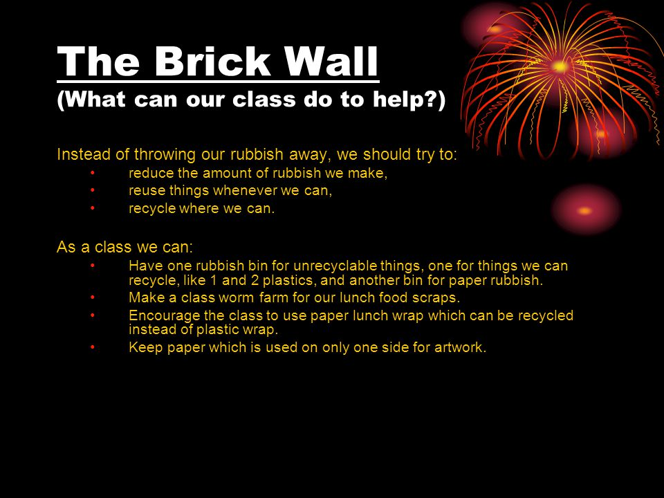 The Brick Wall (What can our class do to help ) Instead of throwing our rubbish away, we should try to: reduce the amount of rubbish we make, reuse things whenever we can, recycle where we can.