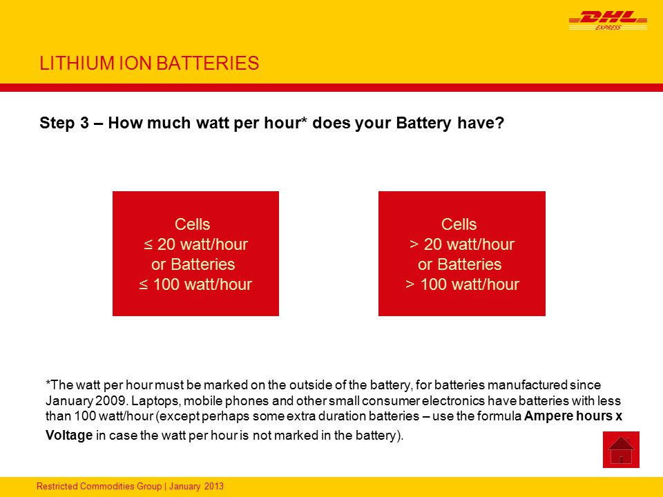 Restricted Commodities Group | January 2013 LITHIUM ION BATTERIES Step 3 – How much watt per hour* does your Battery have? Cells ≤ 20 watt/hour or Bat
