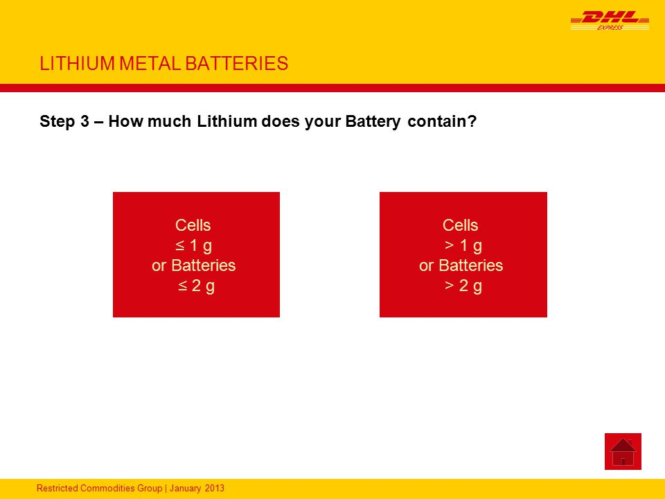 Restricted Commodities Group | January 2013 LITHIUM METAL BATTERIES Step 3 – How much Lithium does your Battery contain? Cells ≤ 1 g or Batteries ≤ 2