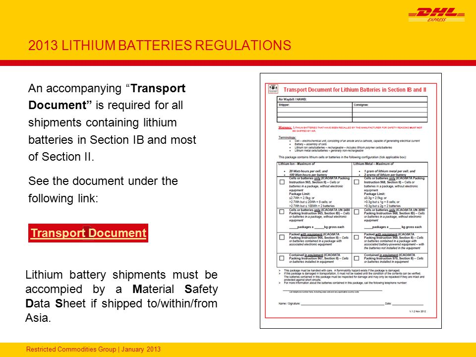 Restricted Commodities Group   January 2013 LITHIUM BATTERIES UN3481, Lithium Ion Batteries packed with equipment - Packing Instruction 966 Section II Packaging Package Tests DocumentationLabeling DHL Product Each Battery must be individually packed in an inner package (plastic blister wrap, pasteboard, etc.) that protects each from a short circuit Strong outer package Maximum number of Batteries: those necessary to power the equipment and 2 spares Maximum 5 kg net weight per package 1.2m drop tested The following statement is required on the waybill: Lithium Ion Batteries in compliance with Section II of PI966 An accompanying document which states the following: Handle with care.