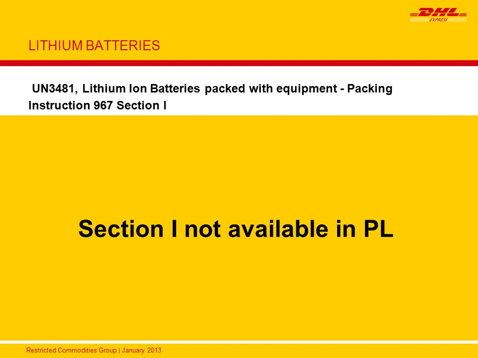Restricted Commodities Group | January 2013 LITHIUM BATTERIES UN3481, Lithium Ion Batteries packed with equipment - Packing Instruction 967 Section I