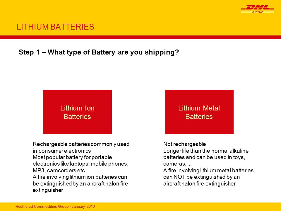 Restricted Commodities Group   January 2013 LITHIUM BATTERIES UN3091, Lithium Metal Batteries packed with equipment - Packing Instruction 969 Section I Packaging Package Tests DocumentationLabeling DHL Product Available Each Battery must be protected from short circuit UN Packaging for the Batteries Maximum 5 kg (excluding equipment) for PAX shipments Maximum 35 kg (excluding equipment) for CAO shipments Batteries packaging and the equipment must be placed in an overpack PAX = Passenger aircraft CAO = Cargo aircraft Packing Group II performance standards for the package containing batteries Shipper's Declaration Master Air Waybill (CAO if applicable) ACS only ACP/D booking required as PAX/CAO Shipping to the US.